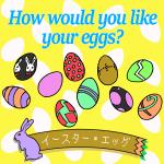 「イースターエッグ」から学ぶ<br>How would you like your eggs?