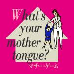 「マザー・ゲーム」から学ぶ<br>What's your mother tongue?