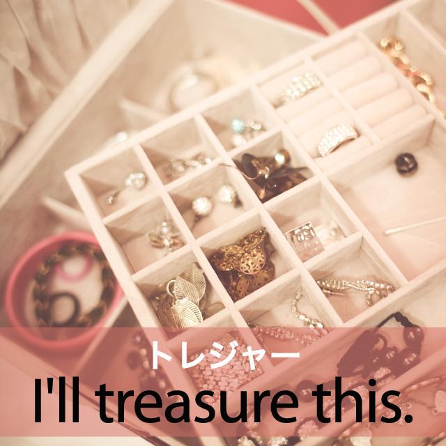 「トレジャー」から学ぶ→ I'll treasure this.