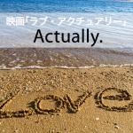 映画「ラブ・アクチュアリー」から学ぶ→ Actually.