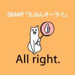 SMAP「たぶんオーライ」から学ぶ→ All right.