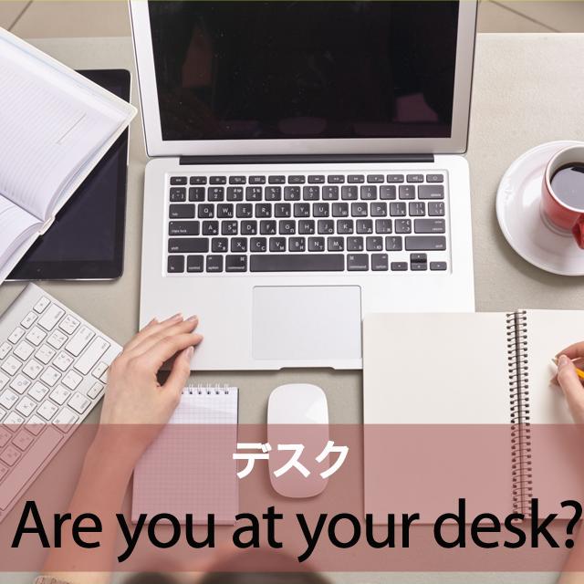 「デスク」から学ぶ→ Are you at your desk?