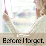 「ビフォー」から学ぶ→ Before I forget,