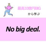 「最高10億円BIG」から学ぶNo big deal.