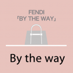 FENDI「BY THE WAY」から学ぶ→ By the way,