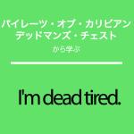 「パイレーツ・オブ・カリビアン/デッドマンズ・チェスト」から学ぶI'm dead tired.
