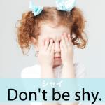 「シャイ」から学ぶ→ Don't be shy.