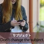 「サブジェクト」から学ぶ→ Don't change the subject.