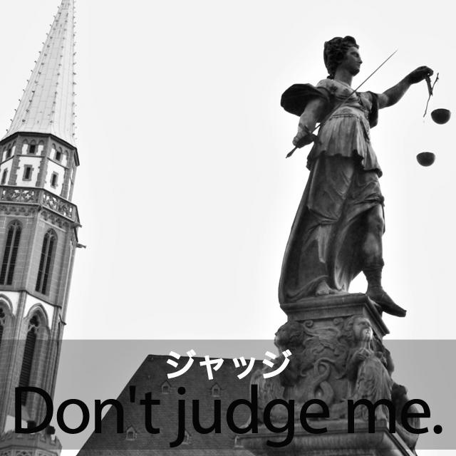 「ジャッジ」から学ぶ→ Don't judge me.