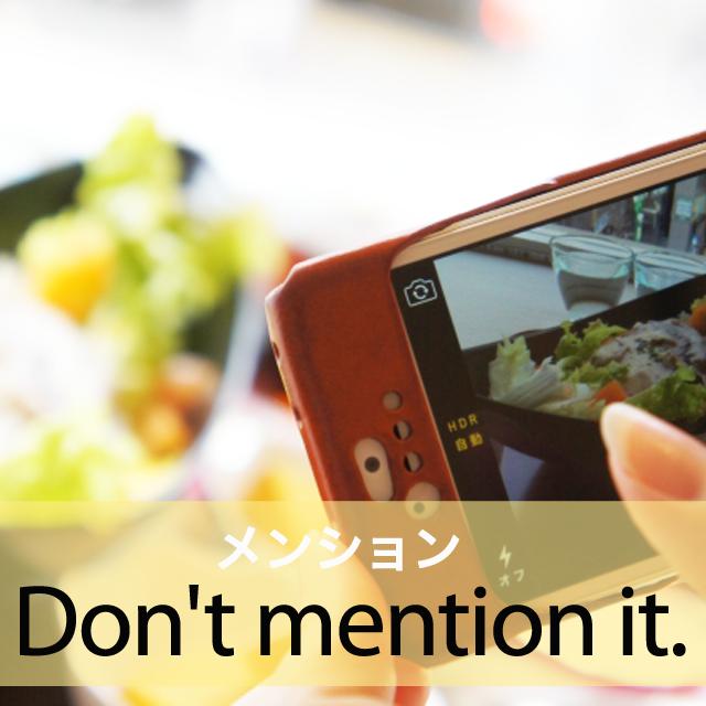 「メンション」から学ぶ→ Don't mention it.