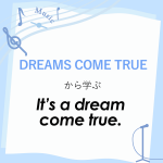 「DREAMS COME TRUE」から学ぶ<br />It's a dream come true.