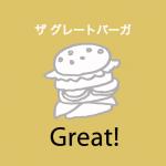 「ザ グレートバーガー」から学ぶ→ Great!