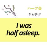 「ハーフ会」から学ぶ<br />I was half asleep.