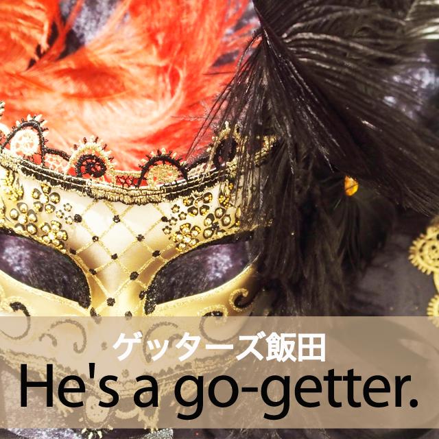 「ゲッターズ飯田」から学ぶ→ He's a go-getter.
