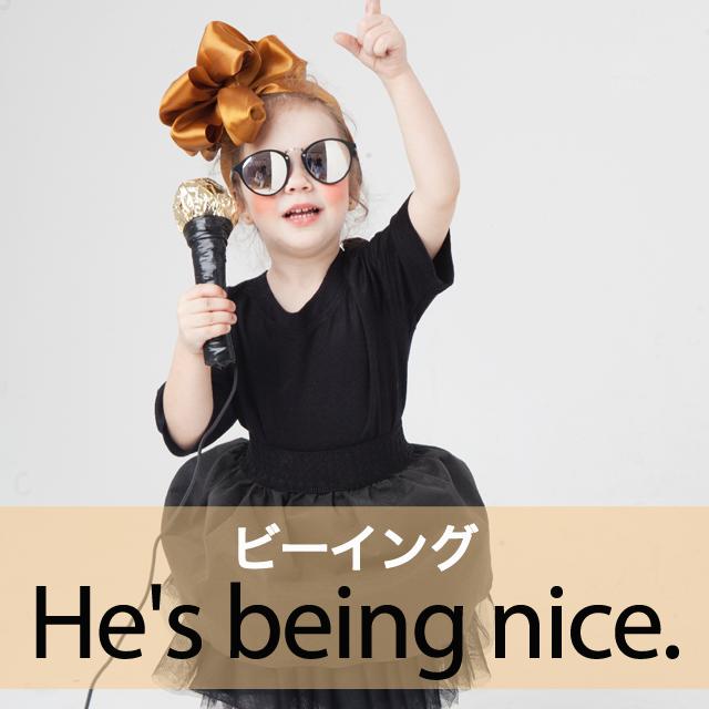 「ビーイング」から学ぶ→ He's being nice.