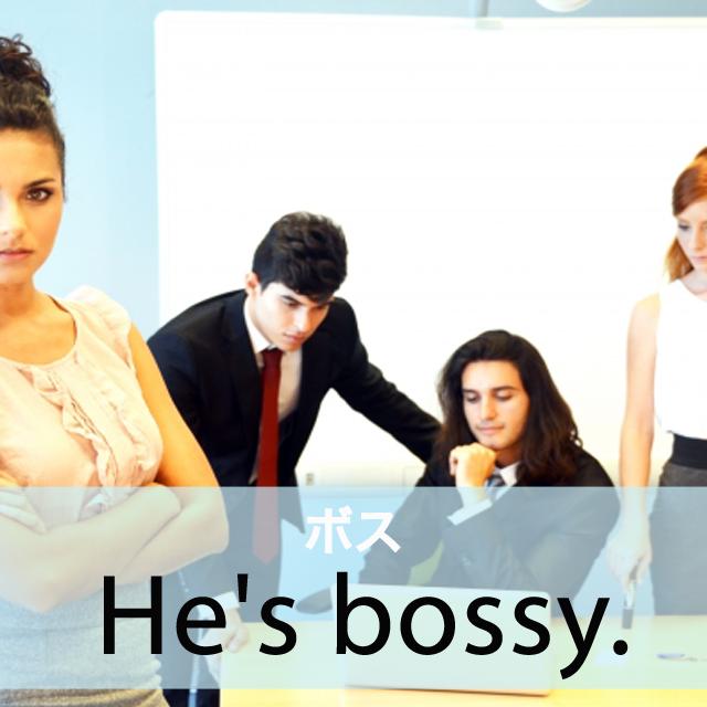 「ボス」から学ぶ→ He's bossy.