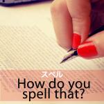 「スペル」から学ぶ→ How do you spell that?