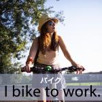 「バイク」から学ぶ→ I bike to work.