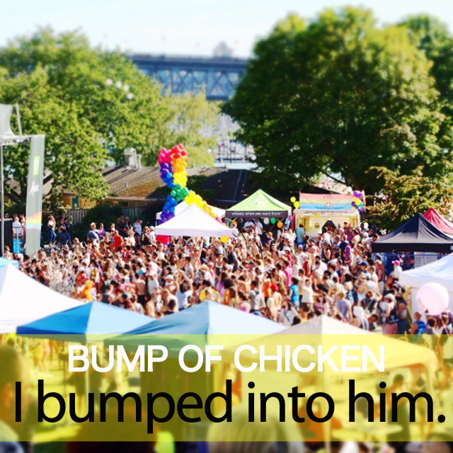 「BUMP OF CHICKEN」から学ぶ→ I bumped into him.