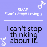 SMAP 「Can't Stop!!-Loving-」から学ぶ→ I can't stop thinking about it.
