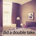 「ダブル」から学ぶ→ I did a double take.