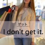 「ゲット」から学ぶ→ I don't get it.