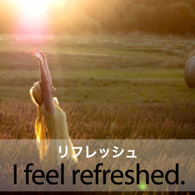 「リフレッシュ」から学ぶ→ I feel refreshed.
