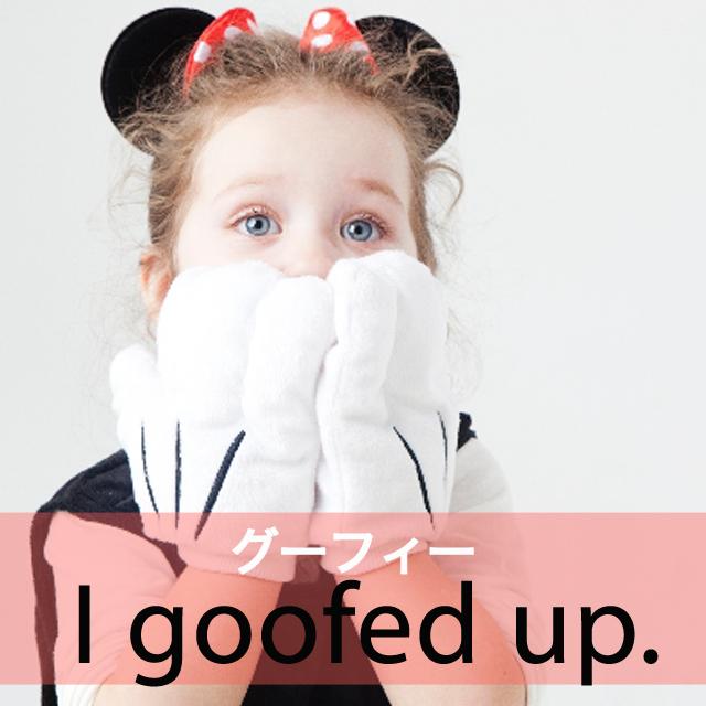 「グーフィー」から学ぶ→ I goofed up.