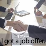 「オファー」から学ぶ→ I got a job offer.