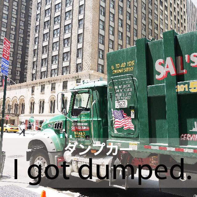 「ダンプカー」から学ぶ→ I got dumped.