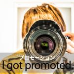 「プロモーション」から学ぶ→ I got promoted.