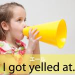 「エール」から学ぶ→ I got yelled at.