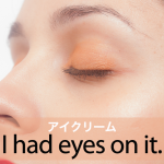 「アイクリーム」から学ぶ→ I had eyes on it.