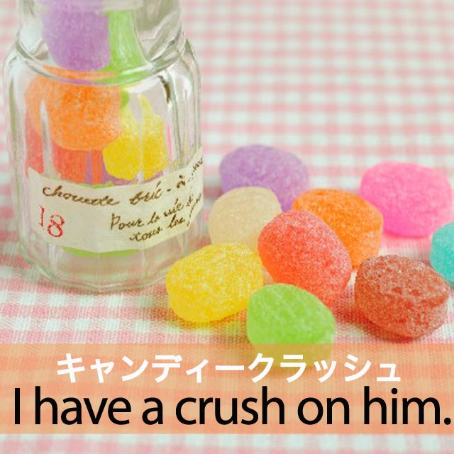 「キャンディークラッシュ」から学ぶ→ I have a crush on him.