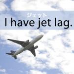 「ジェット」から学ぶ→ I have jet lag.