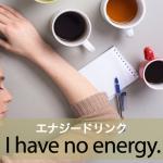 「エナジードリンク」から学ぶ→ I have no energy.