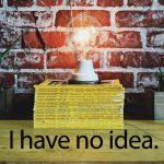 「アイデア」から学ぶ→ I have no idea.