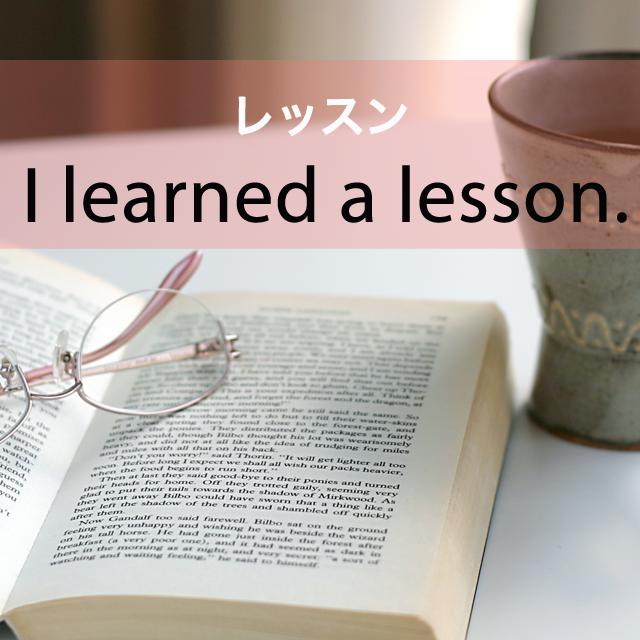 「レッスン」から学ぶ→ I learned a lesson.