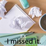 「ミス」から学ぶ→ I missed it.