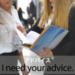「アドバイス」から学ぶ→ I need your advice.