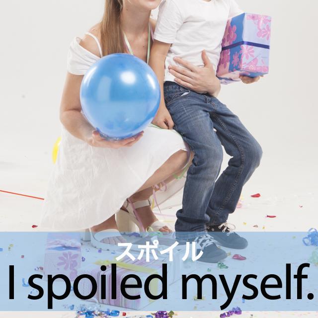 「スポイル」から学ぶ→ I spoiled myself.