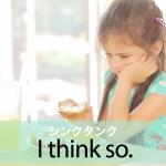 「シンクタンク」から学ぶ→ I think so.