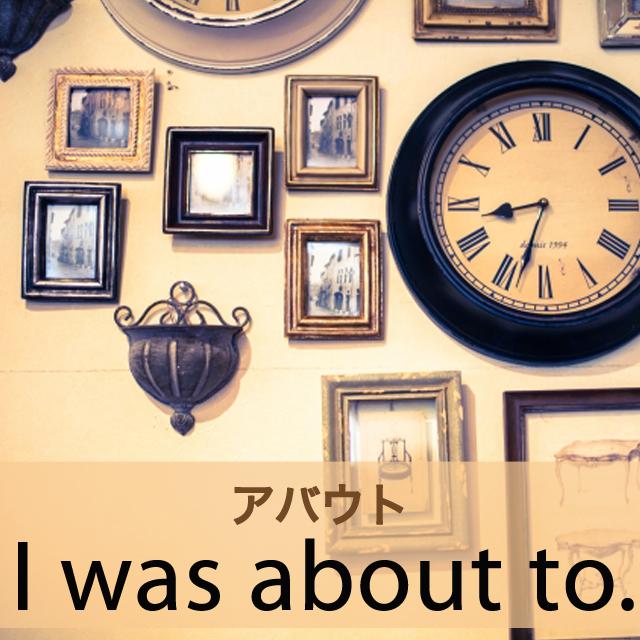 「アバウト」から学ぶ→ I was about to.