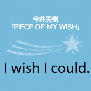 今井美樹「PIECE OF MY WISH」から学ぶ→I wish I could.
