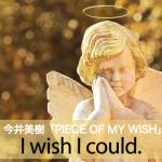 今井美樹「PIECE OF MY WISH」から学ぶ→I wish I could.