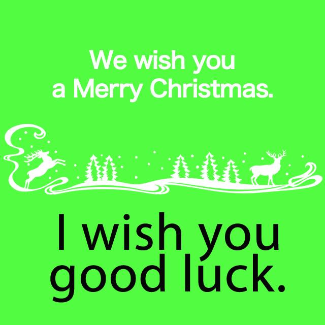 「ウィー・ウィッシュ・ユー・ア・メリークリスマス」から学ぶ→ I wish you good luck.