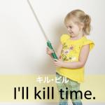 「キル・ビル」から学ぶ→ I'll kill time.