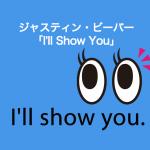 ジャスティン・ビーバー「I'll Show You」から学ぶ→ I'll show you.