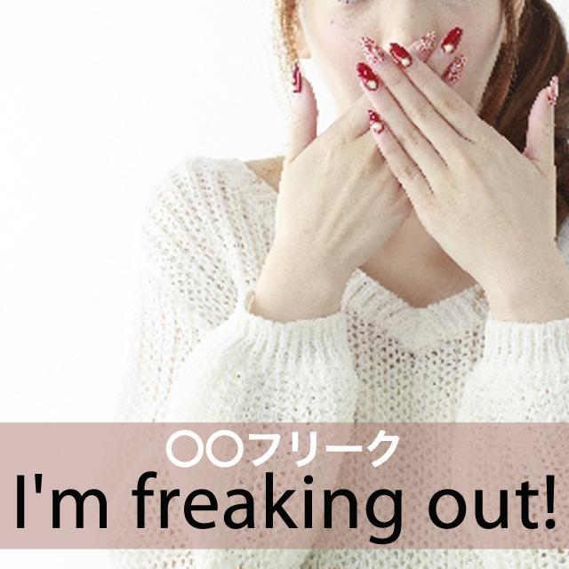 「〇〇フリーク」から学ぶ→ I'm freaking out!