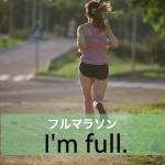 「フルマラソン」から学ぶ→ I'm full.